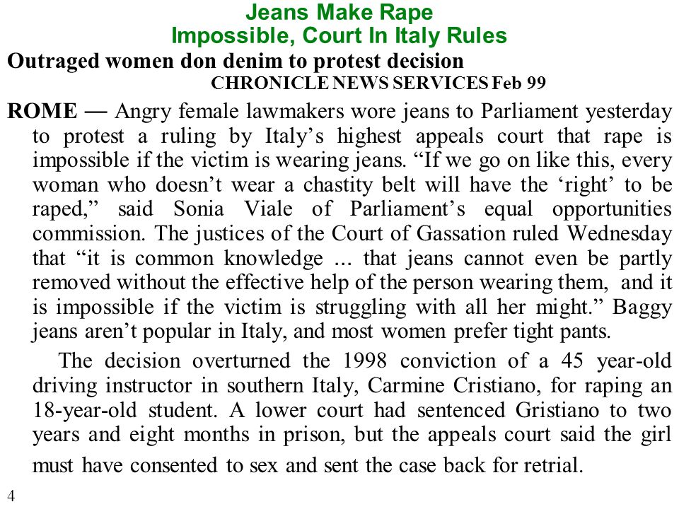 Jeans Make Rape Impossible, Court In Italy Rules Outraged women don denim to protest decision CHRONICLE NEWS SERVICES Feb 99 ROME — Angry female lawmakers wore jeans to Parliament yesterday to protest a ruling by Italy's highest appeals court that rape is impossible if the victim is wearing jeans.