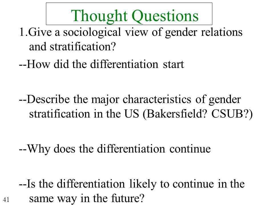 Thought Questions 1.Give a sociological view of gender relations and stratification? --How did the differentiation start --Describe the major characte