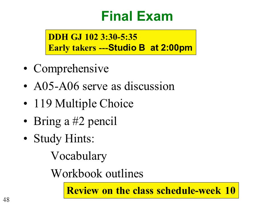 Final Exam Comprehensive A05-A06 serve as discussion 119 Multiple Choice Bring a #2 pencil Study Hints: Vocabulary Workbook outlines DDH GJ 102 3:30-5:35 Early takers --- Studio B at 2:00pm Review on the class schedule-week 10 48