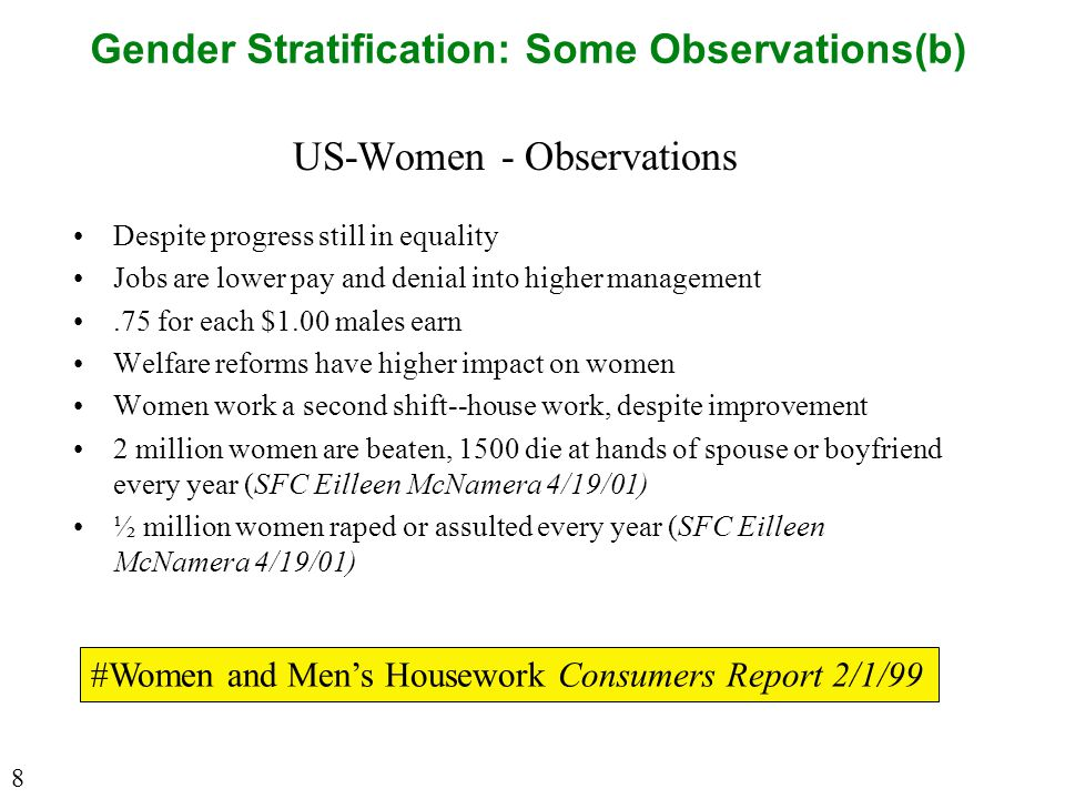 Gender Stratification: Some Observations(b) US-Women - Observations Despite progress still in equality Jobs are lower pay and denial into higher management.75 for each $1.00 males earn Welfare reforms have higher impact on women Women work a second shift--house work, despite improvement 2 million women are beaten, 1500 die at hands of spouse or boyfriend every year (SFC Eilleen McNamera 4/19/01) ½ million women raped or assulted every year (SFC Eilleen McNamera 4/19/01) #Women and Men's Housework Consumers Report 2/1/99 8