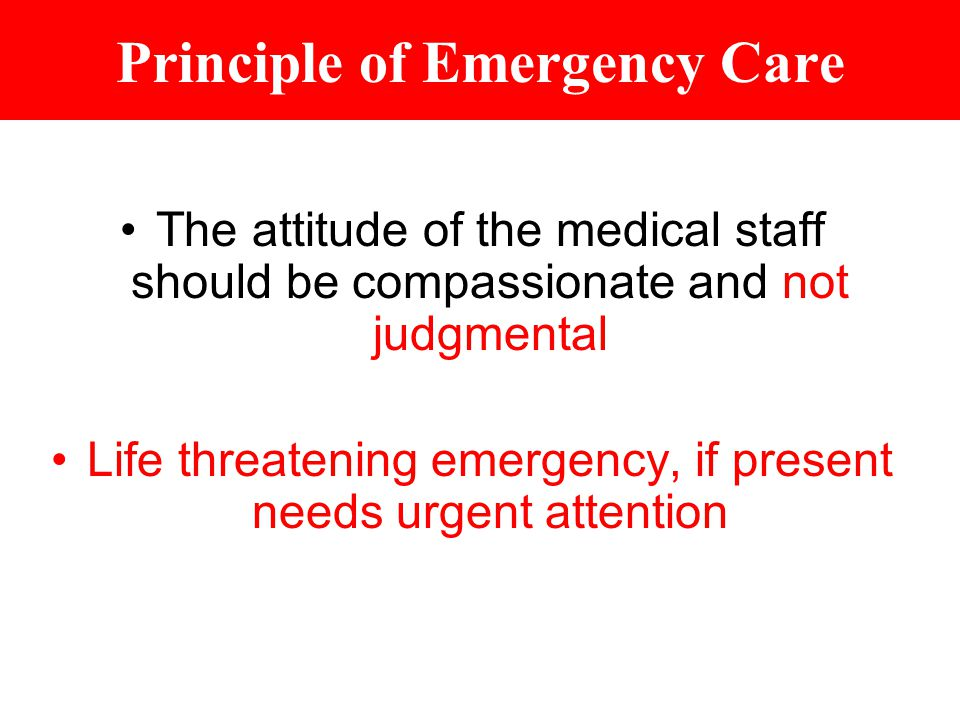 Principle of Emergency Care The attitude of the medical staff should be compassionate and not judgmental Life threatening emergency, if present needs urgent attention