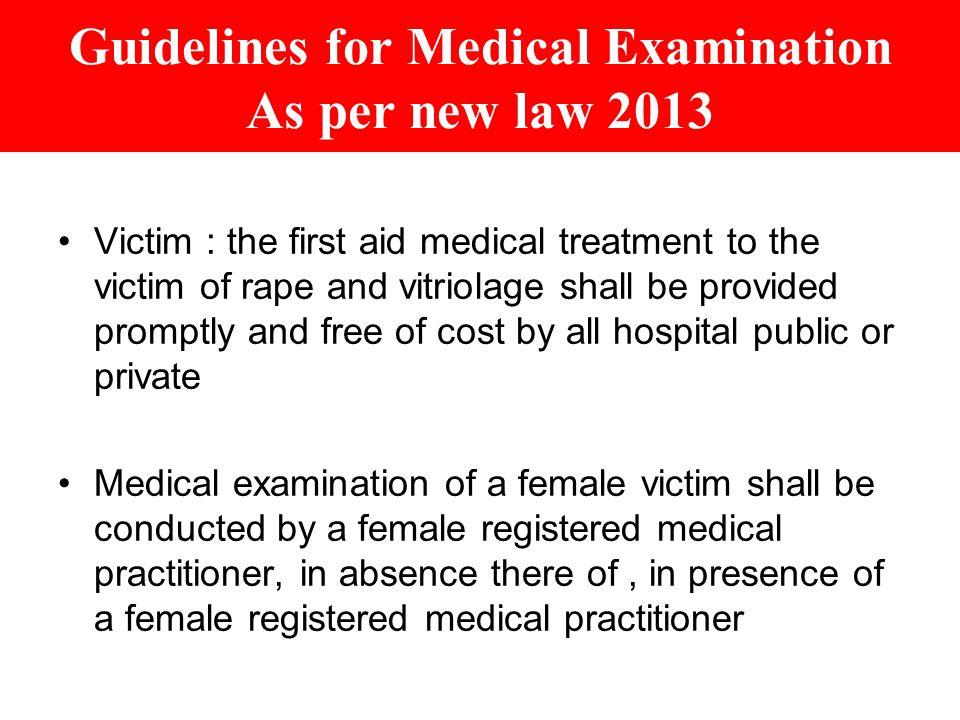 Guidelines for Medical Examination As per new law 2013 Victim : the first aid medical treatment to the victim of rape and vitriolage shall be provided promptly and free of cost by all hospital public or private Medical examination of a female victim shall be conducted by a female registered medical practitioner, in absence there of, in presence of a female registered medical practitioner