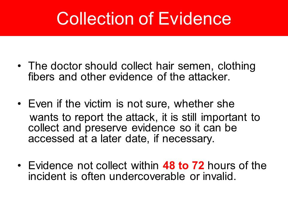 Collection of Evidence The doctor should collect hair semen, clothing fibers and other evidence of the attacker.
