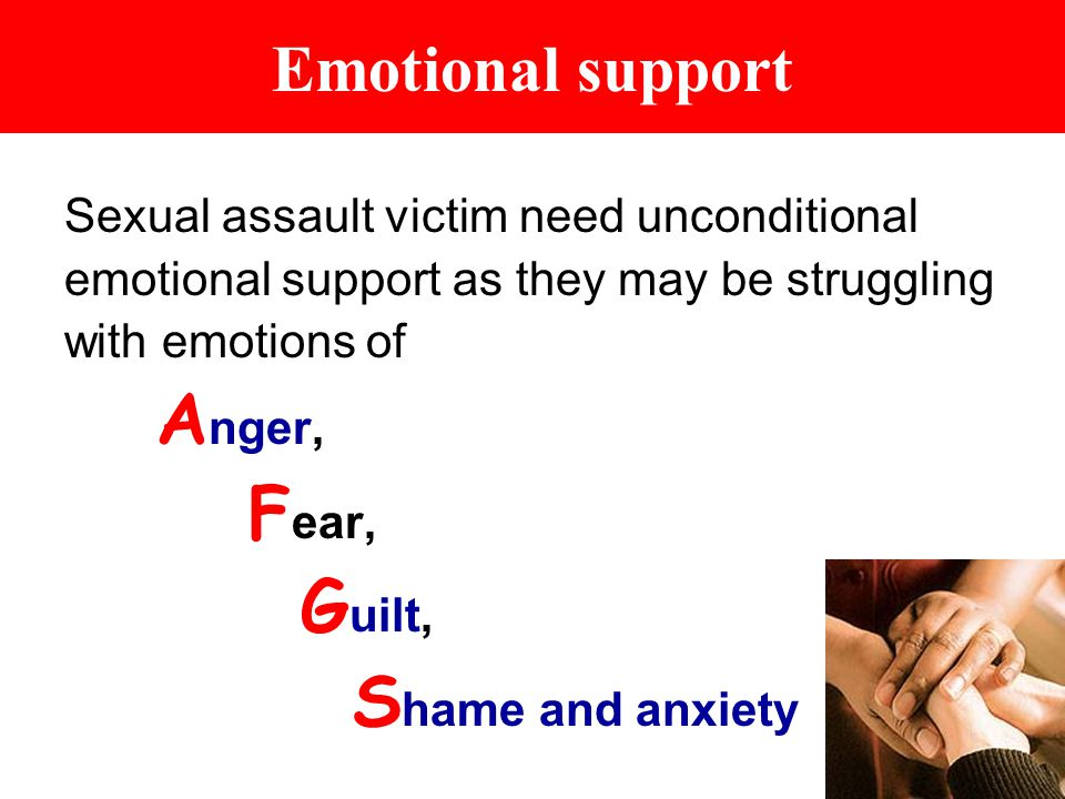 Emotional support Sexual assault victim need unconditional emotional support as they may be struggling with emotions of A nger, F ear, G uilt, S hame and anxiety
