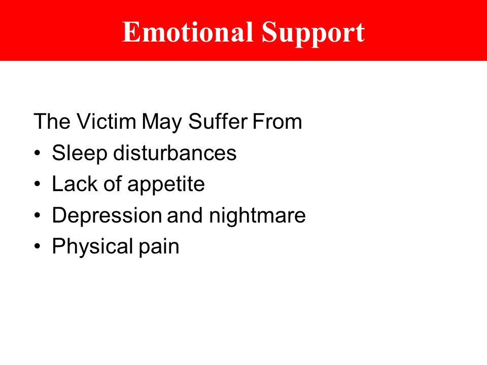 Emotional Support The Victim May Suffer From Sleep disturbances Lack of appetite Depression and nightmare Physical pain