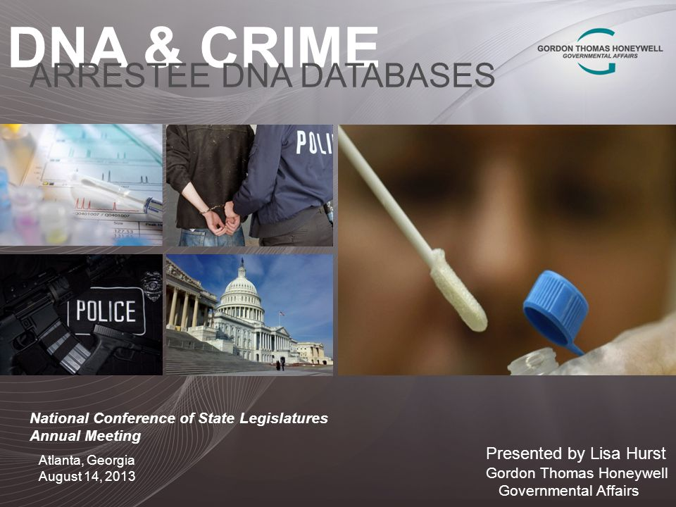 DNA & CRIME ARRESTEE DNA DATABASES Presented by Lisa Hurst Gordon Thomas Honeywell Governmental Affairs Atlanta, Georgia August 14, 2013 National Conference of State Legislatures Annual Meeting