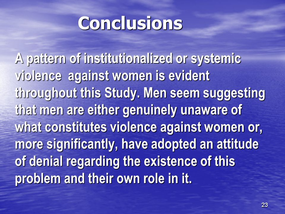 23 Conclusions A pattern of institutionalized or systemic violence against women is evident throughout this Study.