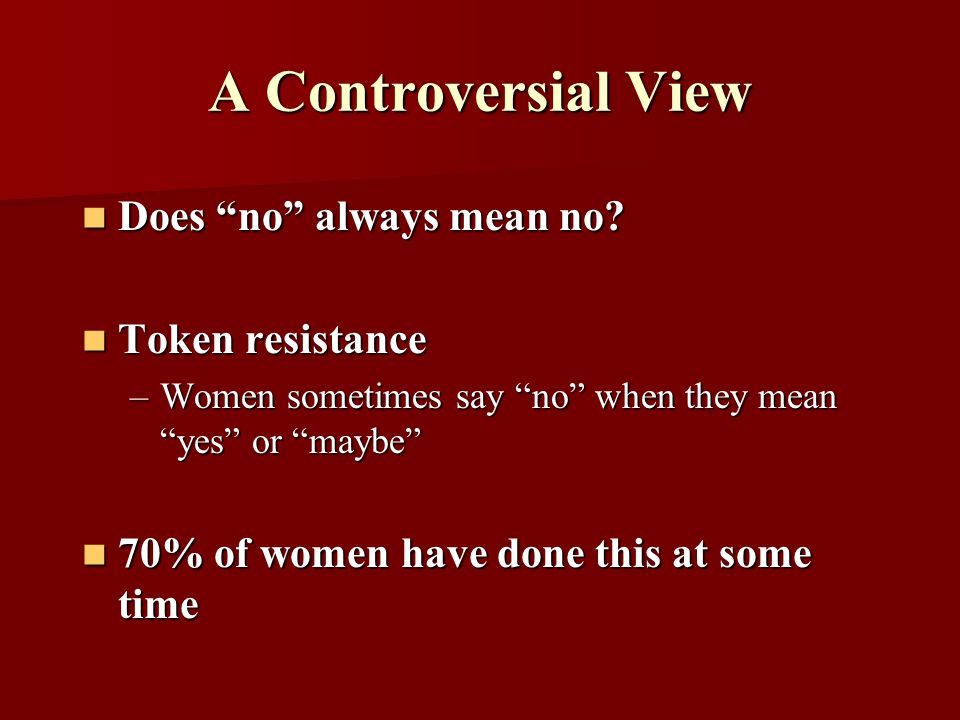 "A Controversial View Does ""no"" always mean no? Does ""no"" always mean no? Token resistance Token resistance –Women sometimes say ""no"" when they mean ""y"