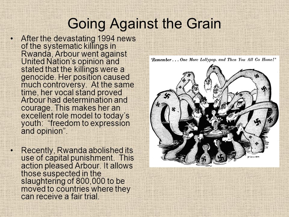 Going Against the Grain After the devastating 1994 news of the systematic killings in Rwanda, Arbour went against United Nation's opinion and stated that the killings were a genocide.