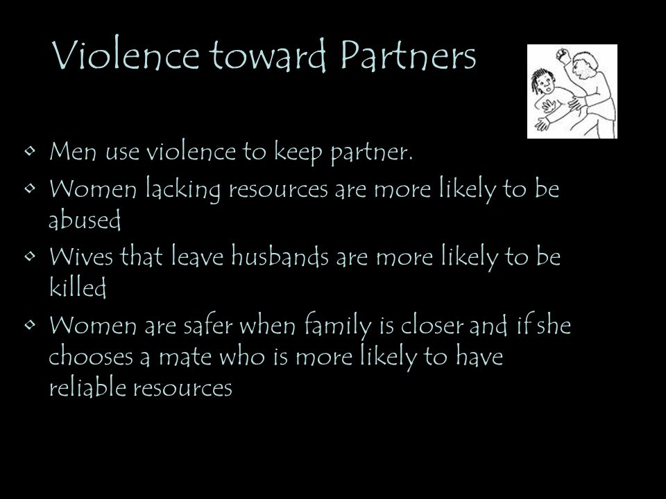 Violence toward Partners Men use violence to keep partner. Women lacking resources are more likely to be abused Wives that leave husbands are more lik