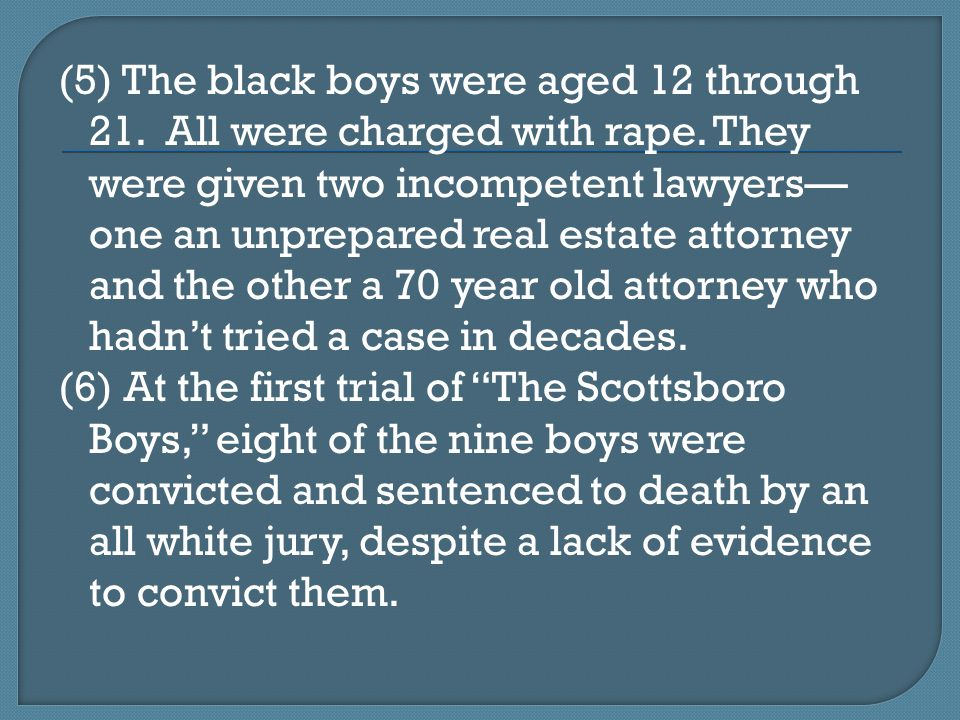(5) The black boys were aged 12 through 21. All were charged with rape. They were given two incompetent lawyers— one an unprepared real estate attorne