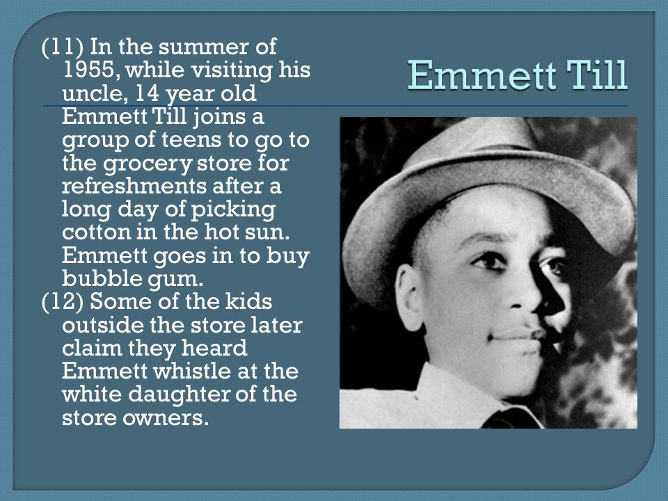 (11) In the summer of 1955, while visiting his uncle, 14 year old Emmett Till joins a group of teens to go to the grocery store for refreshments after a long day of picking cotton in the hot sun.