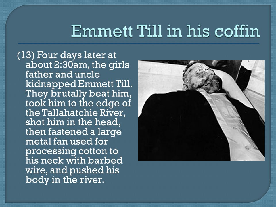 (13) Four days later at about 2:30am, the girls father and uncle kidnapped Emmett Till.