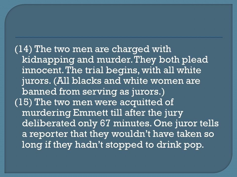 (14) The two men are charged with kidnapping and murder. They both plead innocent. The trial begins, with all white jurors. (All blacks and white wome