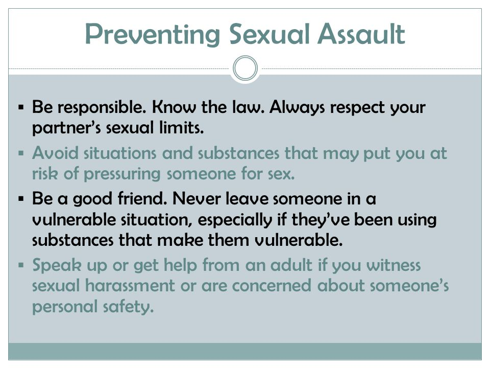 Preventing Sexual Assault  Be responsible. Know the law. Always respect your partner's sexual limits.  Avoid situations and substances that may put