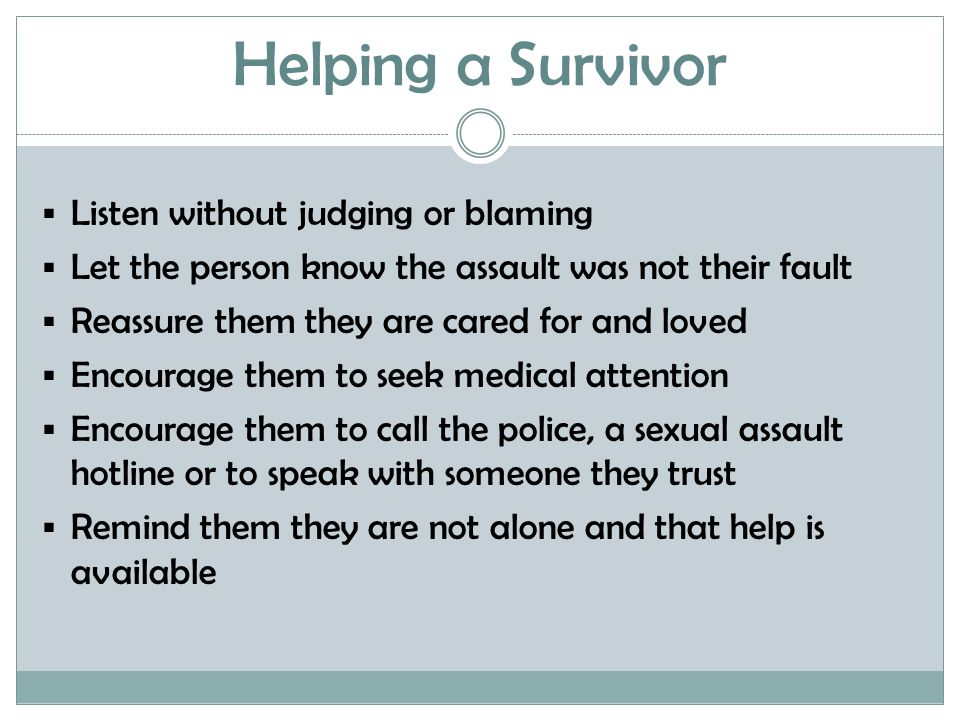 Helping a Survivor  Listen without judging or blaming  Let the person know the assault was not their fault  Reassure them they are cared for and loved  Encourage them to seek medical attention  Encourage them to call the police, a sexual assault hotline or to speak with someone they trust  Remind them they are not alone and that help is available