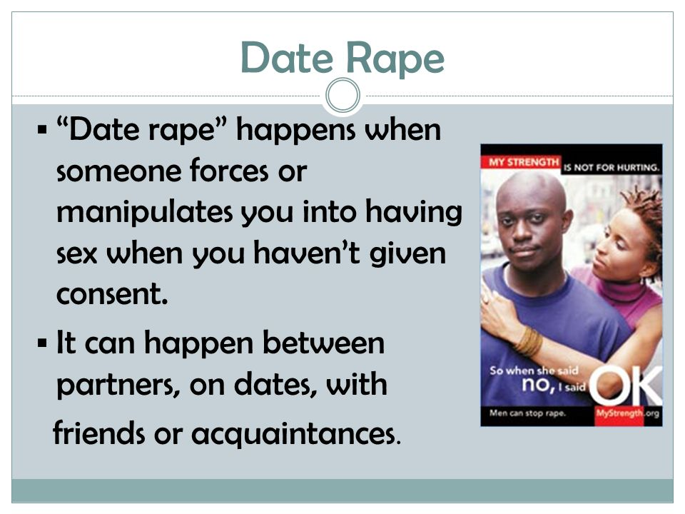 """Date Rape  """"Date rape"""" happens when someone forces or manipulates you into having sex when you haven't given consent.  It can happen between partner"""