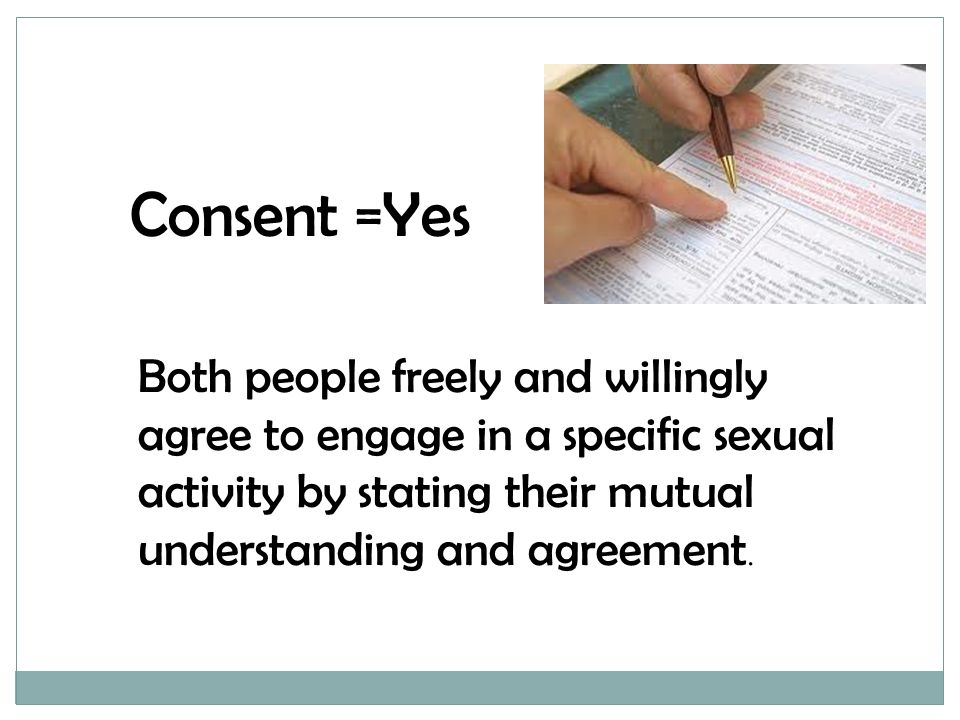 Consent =Yes Both people freely and willingly agree to engage in a specific sexual activity by stating their mutual understanding and agreement.