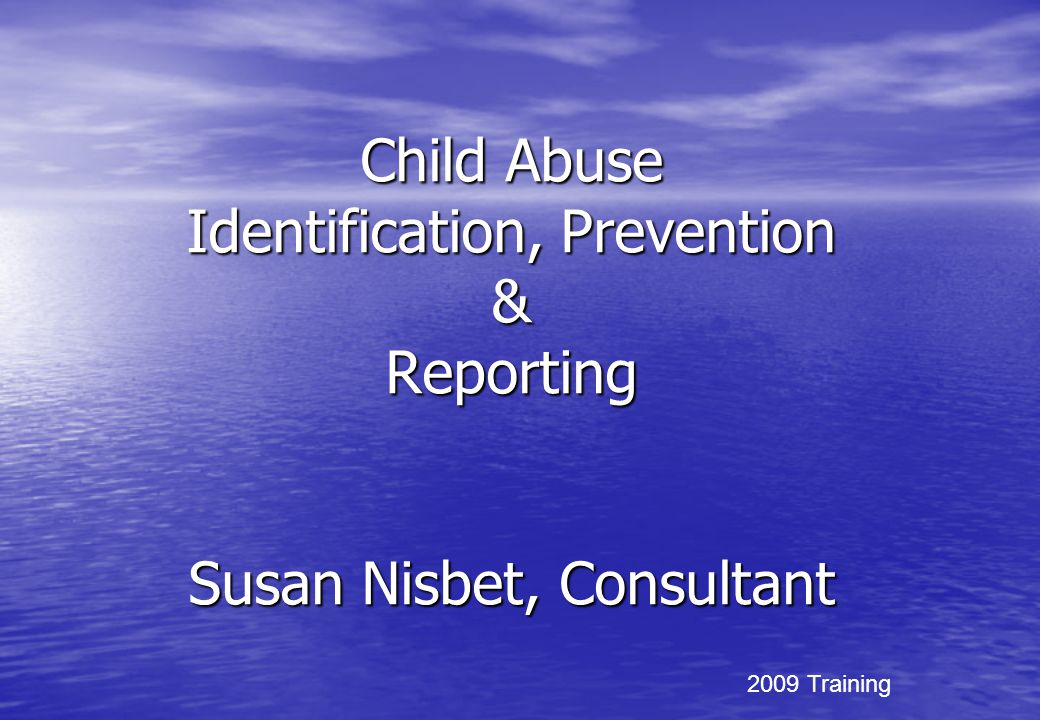 Child Abuse Identification, Prevention & Reporting Susan Nisbet, Consultant 2009 Training
