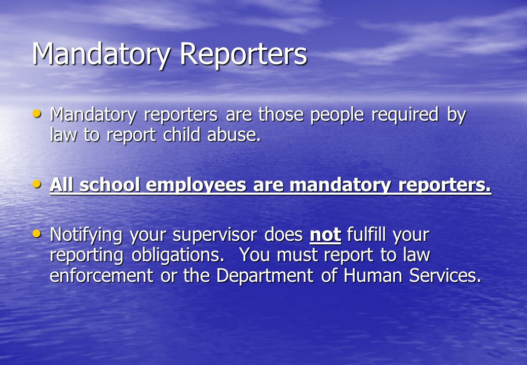 Mandatory Reporters Mandatory reporters are those people required by law to report child abuse.