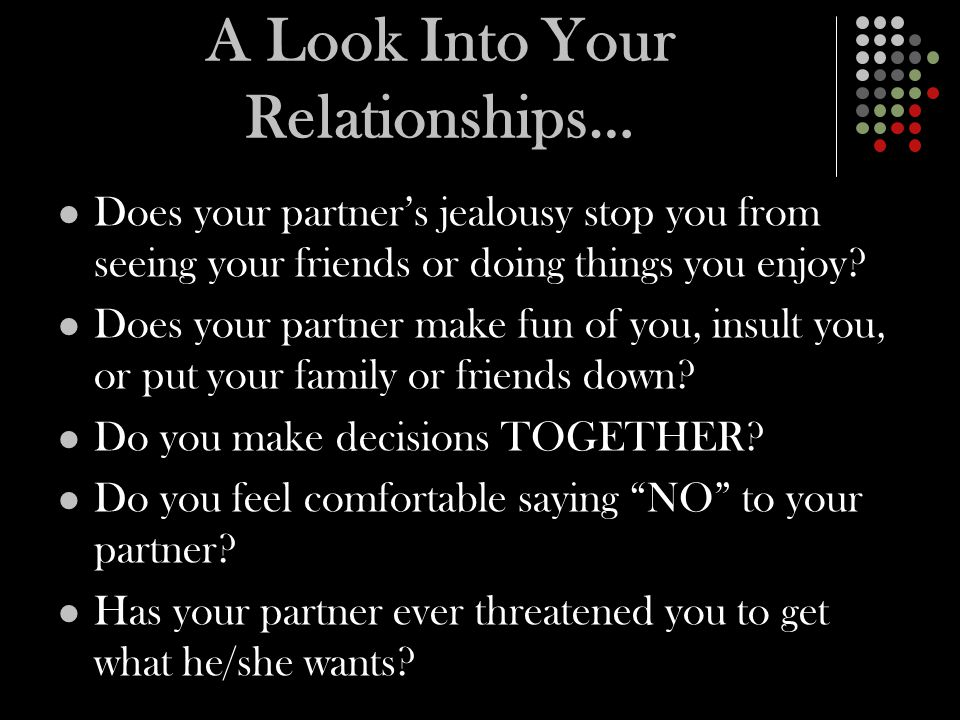 A Look Into Your Relationships… Does your partner's jealousy stop you from seeing your friends or doing things you enjoy.