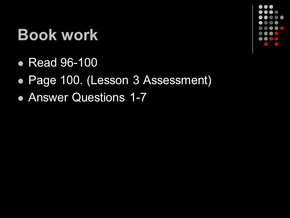 Book work Read Page 100. (Lesson 3 Assessment) Answer Questions 1-7