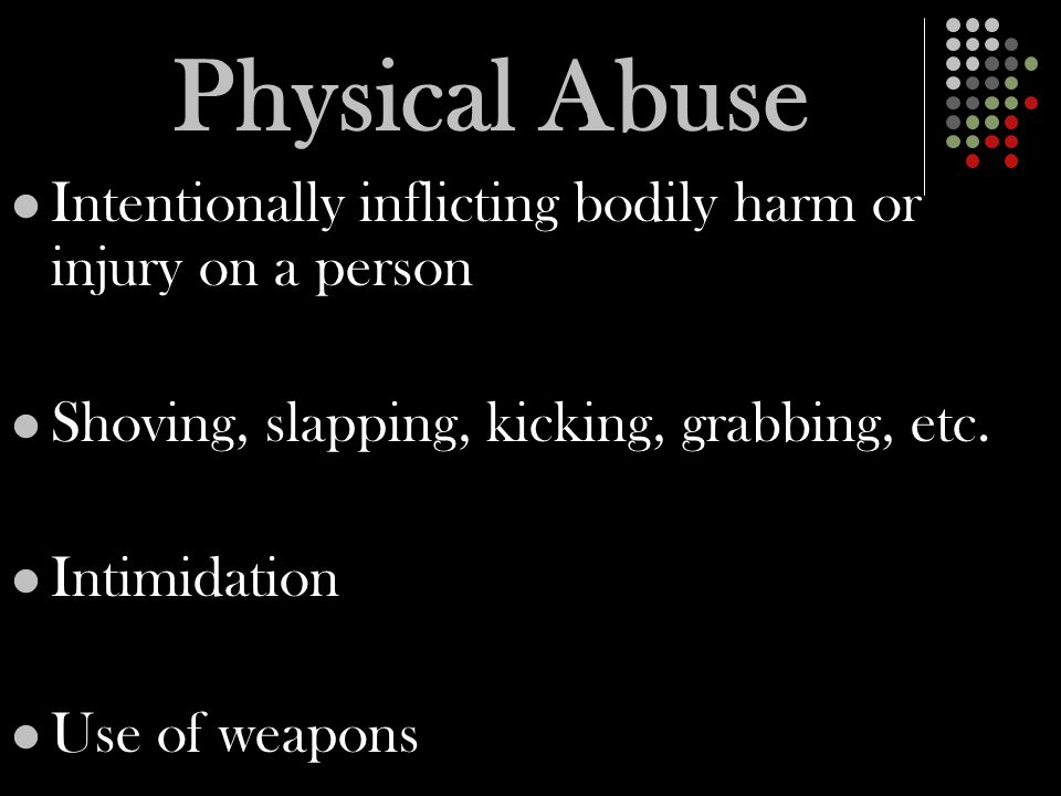 Physical Abuse Intentionally inflicting bodily harm or injury on a person Shoving, slapping, kicking, grabbing, etc.