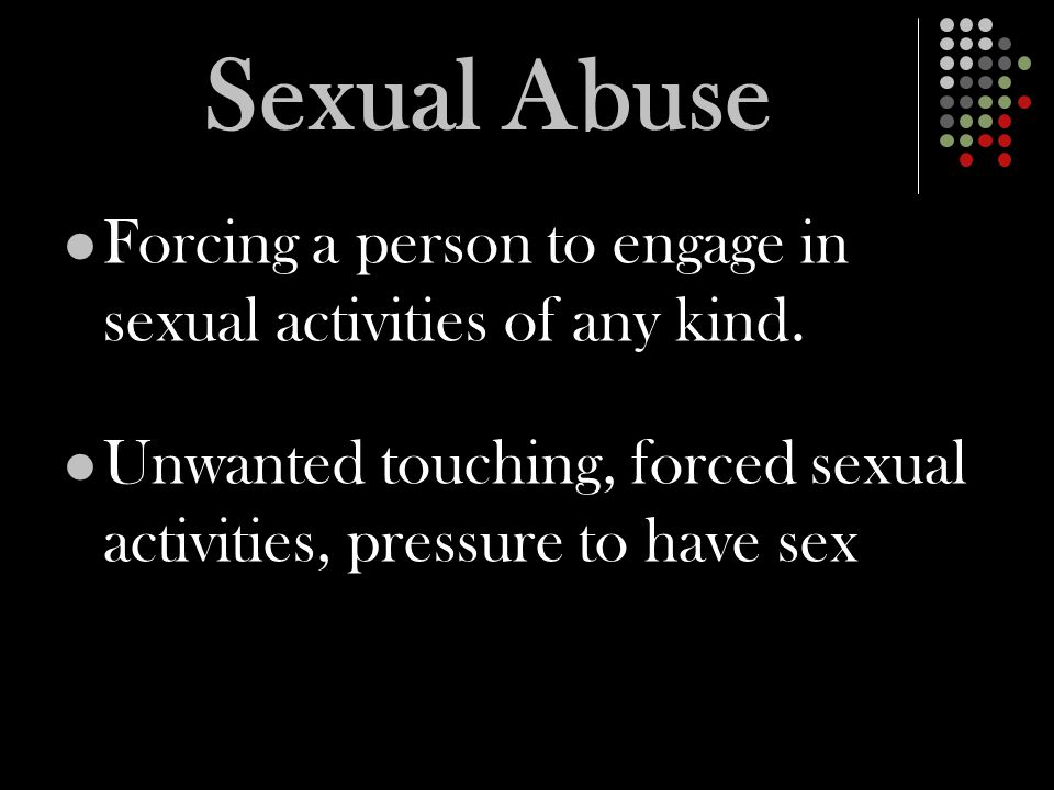 Sexual Abuse Forcing a person to engage in sexual activities of any kind.