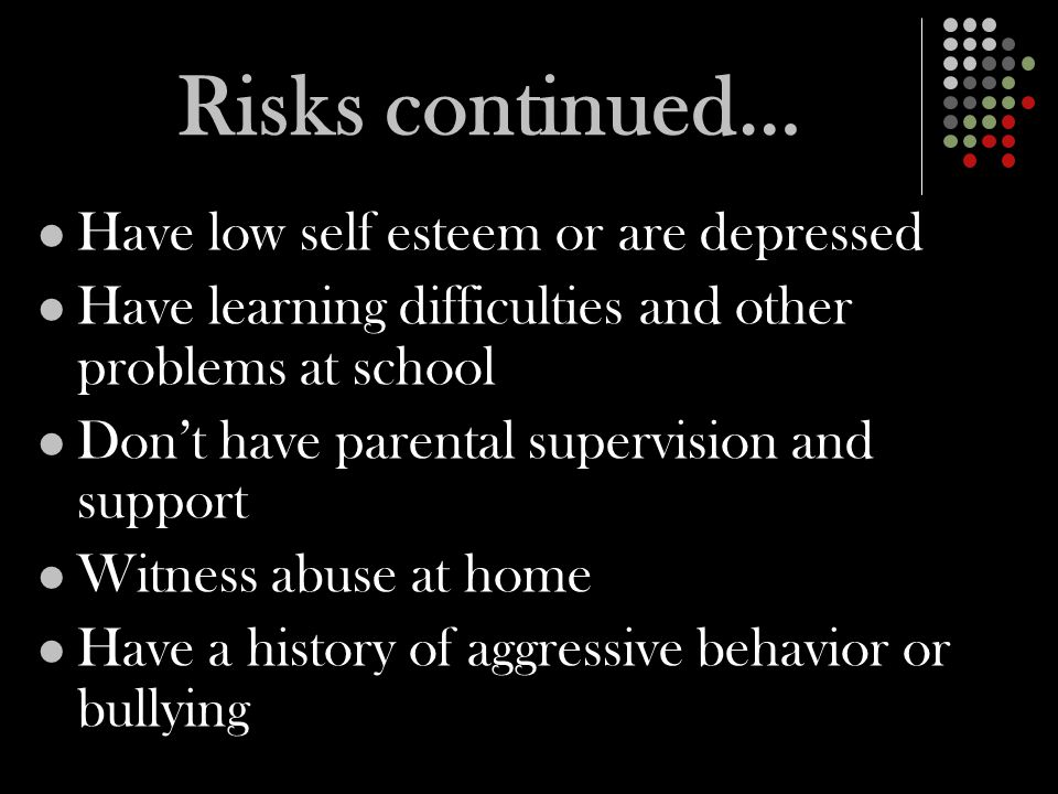 Risks continued… Have low self esteem or are depressed Have learning difficulties and other problems at school Don't have parental supervision and support Witness abuse at home Have a history of aggressive behavior or bullying