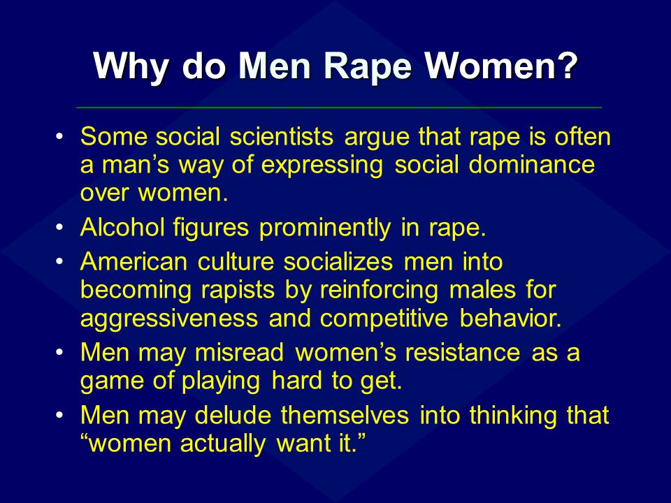 Why do Men Rape Women? Some social scientists argue that rape is often a man's way of expressing social dominance over women. Alcohol figures prominen