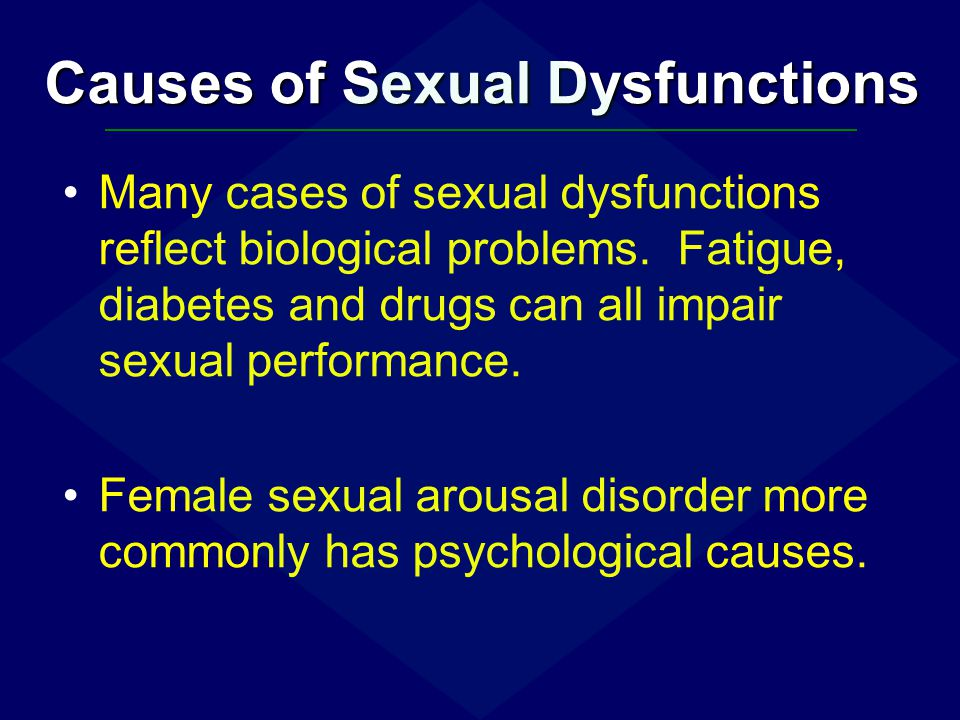 Causes of Sexual Dysfunctions Many cases of sexual dysfunctions reflect biological problems. Fatigue, diabetes and drugs can all impair sexual perform