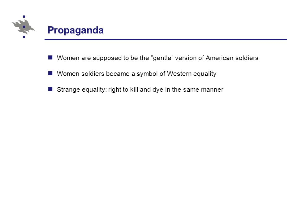 Propaganda Women are supposed to be the gentle version of American soldiers Women soldiers became a symbol of Western equality Strange equality: right to kill and dye in the same manner