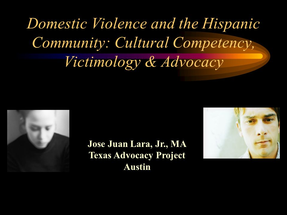 Jose Juan Lara, Jr., MA Texas Advocacy Project Austin Domestic Violence and the Hispanic Community: Cultural Competency, Victimology & Advocacy