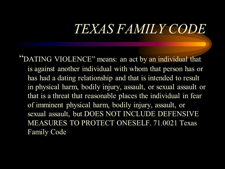 """TEXAS FAMILY CODE """" DATING VIOLENCE"""" means: an act by an individual that is against another individual with whom that person has or has had a dating r"""