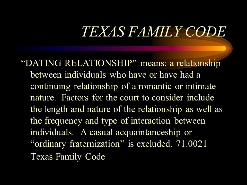 """TEXAS FAMILY CODE """"DATING RELATIONSHIP"""" means: a relationship between individuals who have or have had a continuing relationship of a romantic or inti"""