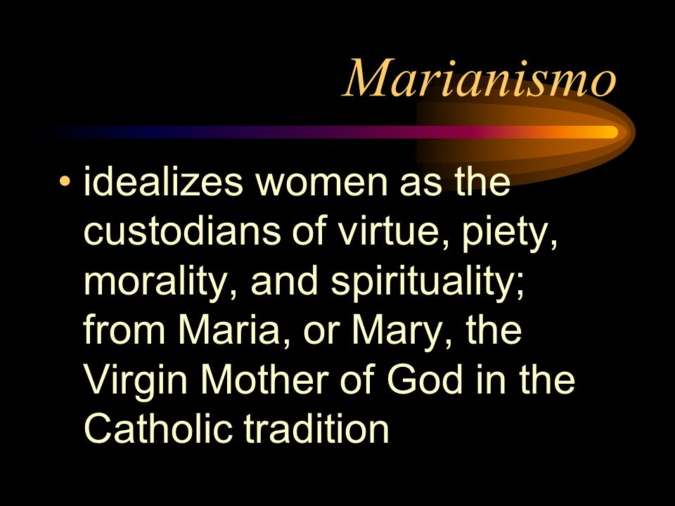 Marianismo idealizes women as the custodians of virtue, piety, morality, and spirituality; from Maria, or Mary, the Virgin Mother of God in the Cathol