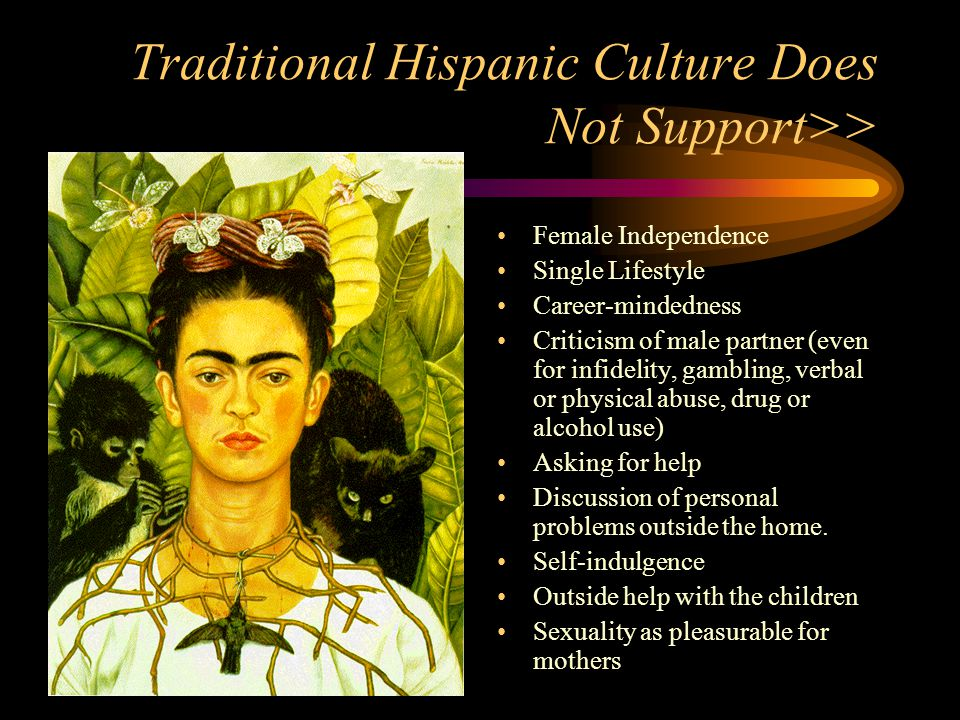 Traditional Hispanic Culture Does Not Support>> Female Independence Single Lifestyle Career-mindedness Criticism of male partner (even for infidelity,