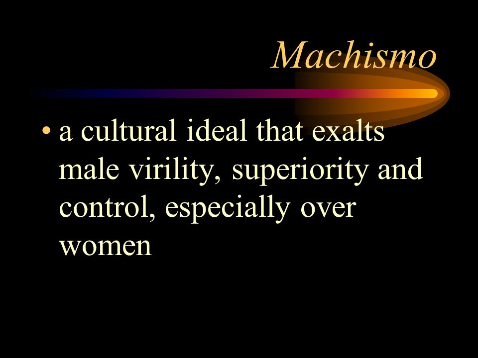 Machismo a cultural ideal that exalts male virility, superiority and control, especially over women