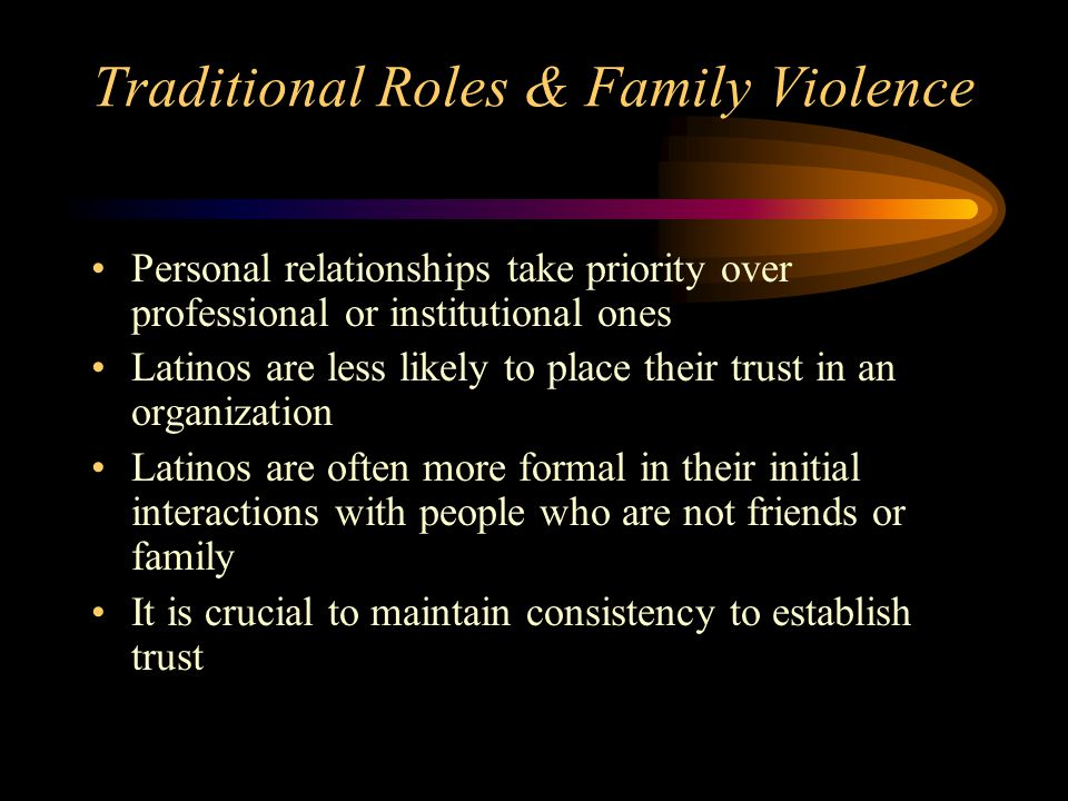 Traditional Roles & Family Violence Personal relationships take priority over professional or institutional ones Latinos are less likely to place thei