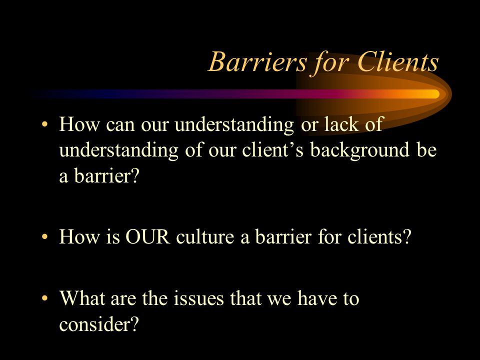 Barriers for Clients How can our understanding or lack of understanding of our client's background be a barrier? How is OUR culture a barrier for clie