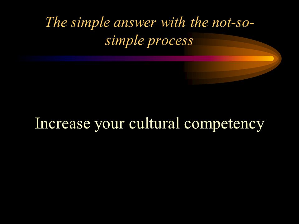 The simple answer with the not-so- simple process Increase your cultural competency