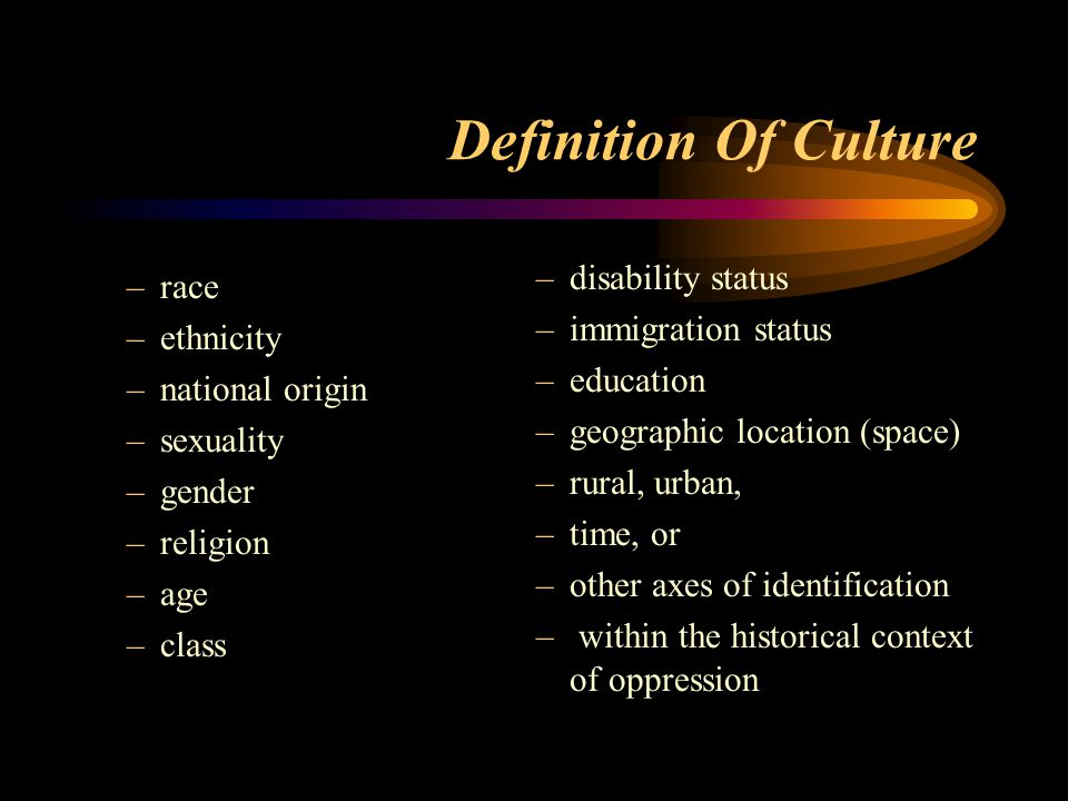 Definition Of Culture –race –ethnicity –national origin –sexuality –gender –religion –age –class –disability status –immigration status –education –ge
