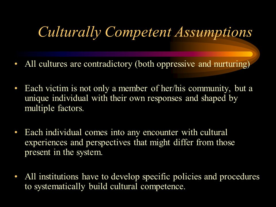 Culturally Competent Assumptions All cultures are contradictory (both oppressive and nurturing) Each victim is not only a member of her/his community,