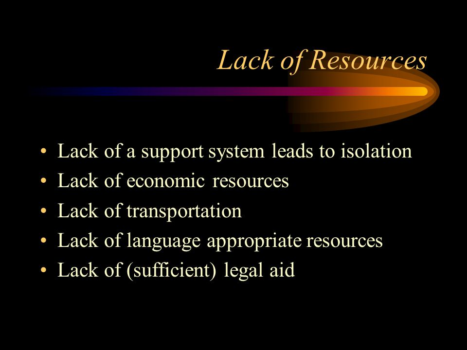 Lack of Resources Lack of a support system leads to isolation Lack of economic resources Lack of transportation Lack of language appropriate resources