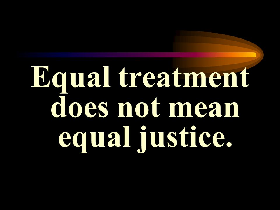Equal treatment does not mean equal justice.