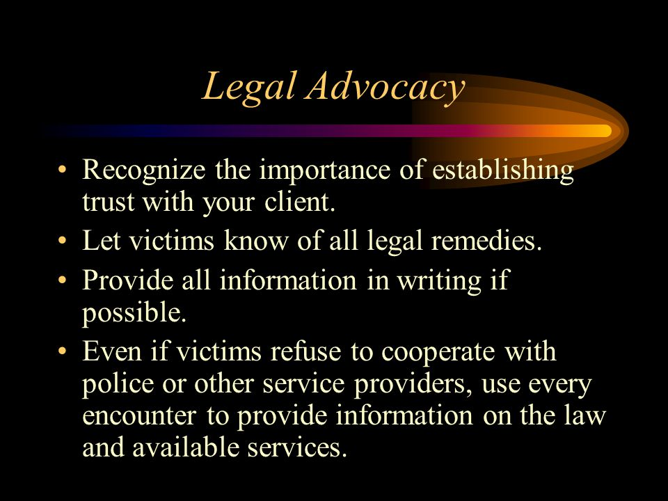 Legal Advocacy Recognize the importance of establishing trust with your client. Let victims know of all legal remedies. Provide all information in wri