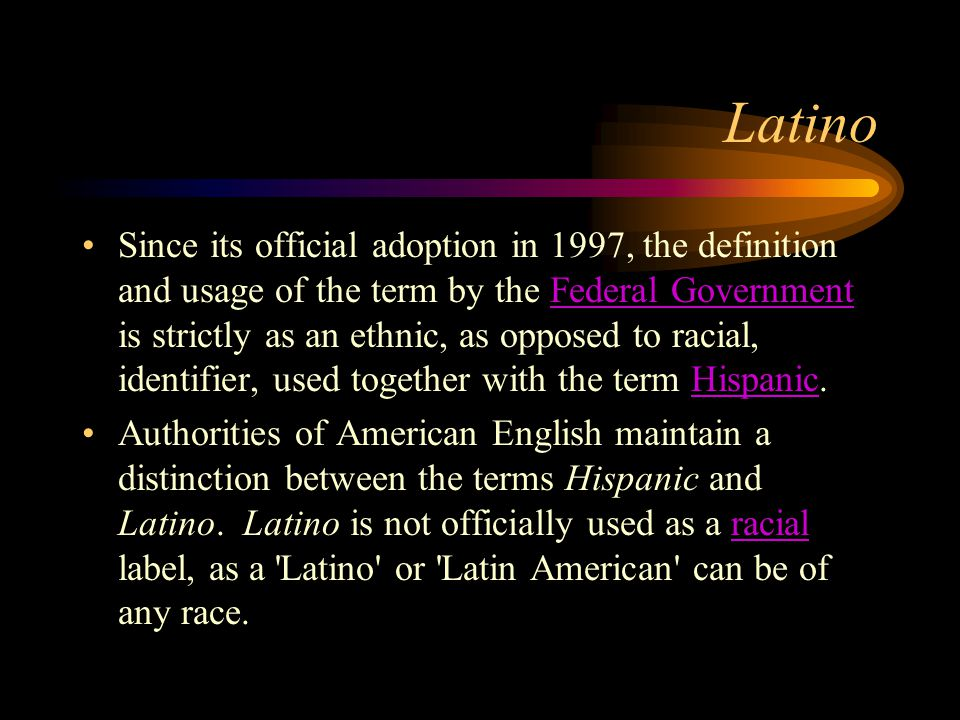 Latino Since its official adoption in 1997, the definition and usage of the term by the Federal Government is strictly as an ethnic, as opposed to rac