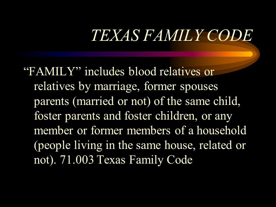 """TEXAS FAMILY CODE """"FAMILY"""" includes blood relatives or relatives by marriage, former spouses parents (married or not) of the same child, foster parent"""