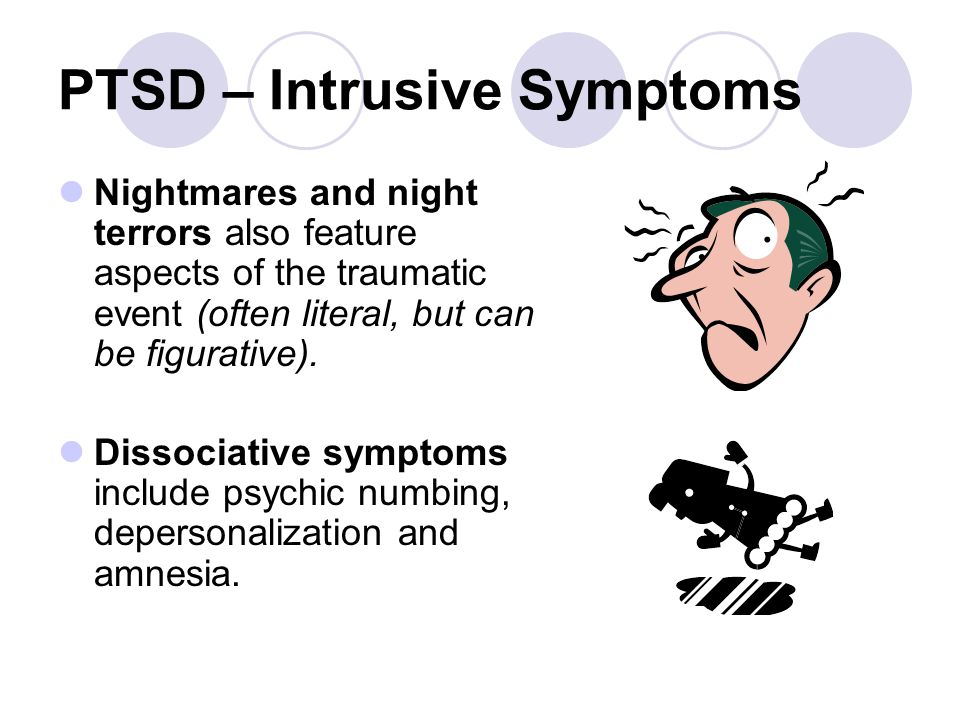 PTSD – Intrusive Symptoms Nightmares and night terrors also feature aspects of the traumatic event (often literal, but can be figurative). Dissociativ