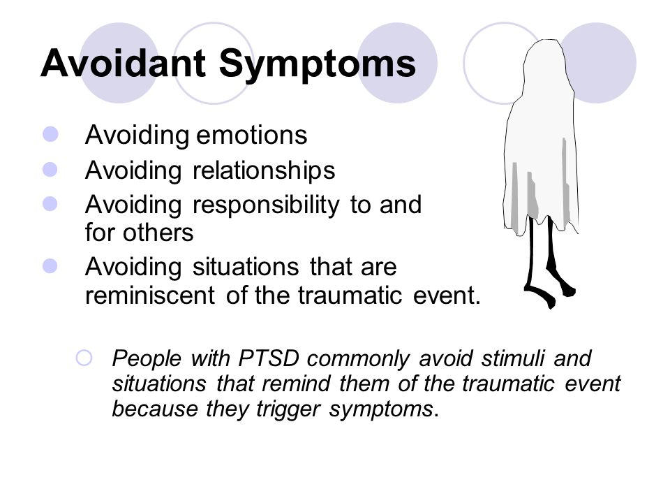 Avoidant Symptoms Avoiding emotions Avoiding relationships Avoiding responsibility to and for others Avoiding situations that are reminiscent of the t